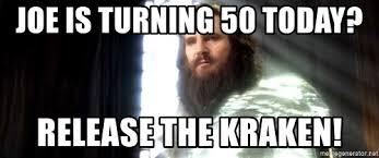 Release The Kraken Meme - joe is turning 50 today release the kraken release the