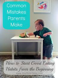 table 19 parents guide common mistakes parents make how to start good eating habits your