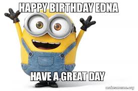 Edna Meme - happy birthday edna have a great day happy minion make a meme