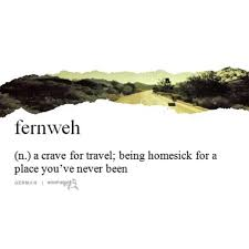 fernweh is like wanderlust in this is if i got a