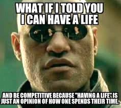 Get A Life Meme - people tell me to get a life when i play video games to win or