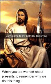 don t come to my birthday tomorrow birthday meme on sizzle