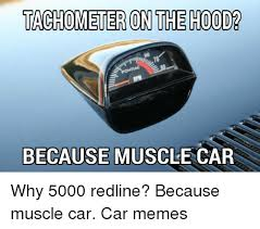 Muscle Car Memes - tachometer on the hoodb because muscle car why 5000 redline