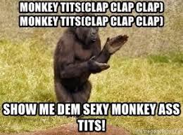 Sexy Monkey Meme - monkey tits clap clap clap monkey tits clap clap clap show me dem