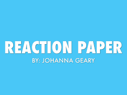 what to write in a reaction paper reaction paper by johanna geary