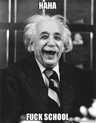 Fuck School Meme - haha fuck school laughing albert einstein make a meme