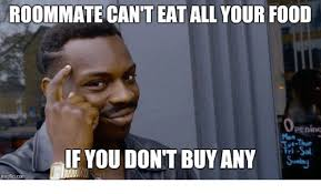 Buy All The Food Meme - roommate can t eat all your food ut thur if you don t buy any