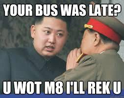 U Wot M8 Meme - your bus was late u wot m8 i ll rek u hungry kim jong un