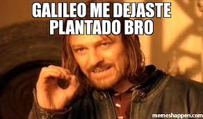 Galileo Meme - galileo me dejaste plantado bro meme one does not simply a