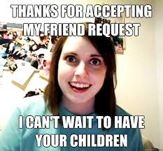 Friend Request Meme - thanks for accepting my friend request i can t wait to have your