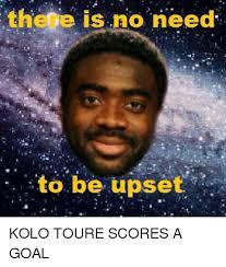 Kolo Toure Memes - there is no need to be upset kolo toure scores a goal meme on me me