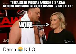 Dean Ambrose Memes - because of me dean ambrose is a stay at home husband living off his