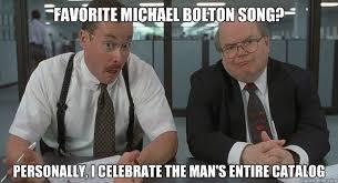 Meme Catalog - favorite michael bolton song personally i celebrate the man s