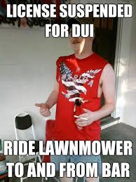 Dui Meme - license suspended for dui ride lawnmower to and from bar redneck