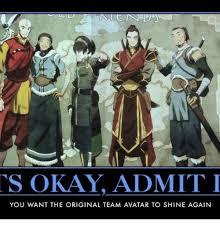 Avatar Memes - s okay admiti you want the original team avatar to shine again