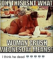 Woman Crush Wednesday Meme - oh this isnt what woman crush wednesday means i think he dead