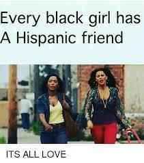 Black Girl Memes - every black girl has a hispanic friend its all love meme on me me