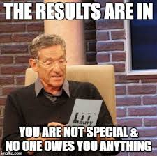 Special Meme - the results are in you are not special no one owes you anything meme