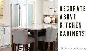 10 ways to decorate above kitchen cabinets birkley lane interiors