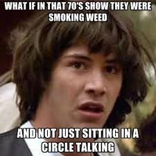 That 70s Show Meme - what if in that 70 s show they were smoking weed and not just