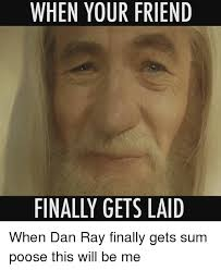 Get Laid Meme - when your friend finally gets laid when dan ray finally gets sum