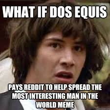 Meme Dos Equis - what if dos equis pays reddit to help spread the most interesting