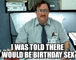 Birthday Sex Meme - i was told there would be birthday sex milton meme on memegen