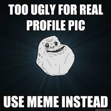 Profile Picture Memes - too ugly for real profile pic use meme instead forever alone