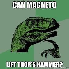 Magneto Meme - can magneto lift thor s hammer philosoraptor meme generator