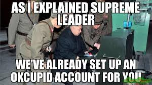 Meme Explained - as i explained supreme leader we ve already set up an okcupid