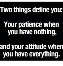 Memes Define - two things define you your patience when you have nothing and your