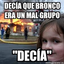 Bronco Meme - meme disaster girl decía que bronco era un mal grupo decía