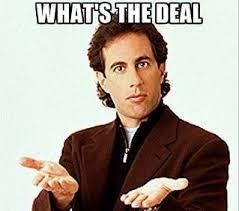 Deal Meme - seinfeld meme whats the deal on bingememe