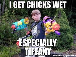 Wet Meme - i get chicks wet especially tiffany meme custom 21633