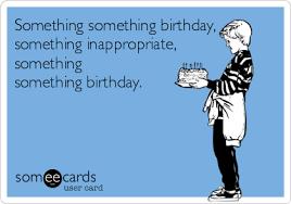 something something birthday something inappropriate something