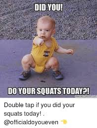 Squat Meme - did you do your squat today memecrunchcom double tap if you did