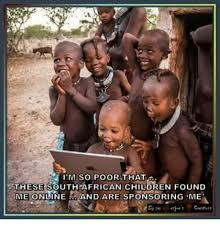 African Child Meme - im so poor that these south african children found me onlineand