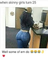 Skinny Girl Meme - when skinny girls turn 25 well some of em do meme on