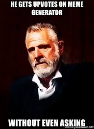 Meme Generator Most Interesting Man - he gets upvotes on meme generator without even asking the most