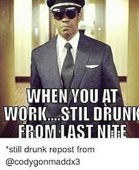 Drunk At Work Meme - when you at work stil druni still drunk repost from drunk meme