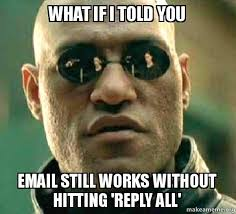 Reply All Meme - what if i told you email still works without hitting reply all