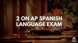 2 on ap spanish language how to retake improve and pass the exam