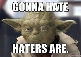 Hater Gonna Hate Meme - gonna hate haters are quotes true and not excessively