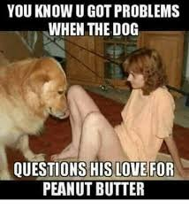 Peanut Butter Meme - you know u got problems when the dog questions his love for peanut