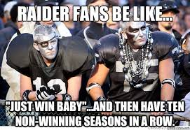 Raiders Fans Memes - raider fans be like just win baby and then have ten non