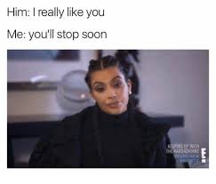 Kardashian Memes - him i really like you me you ll stop soon keeping up with the