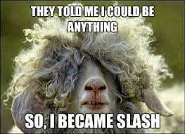 Slash Meme - slash sheep they told me i could be anything i wanted know