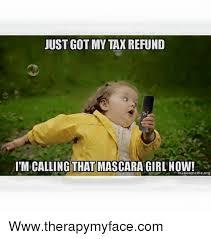 Tax Refund Meme - just got my tax refund im calling that mascara girl now
