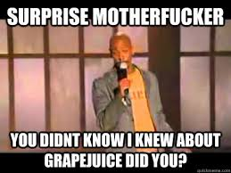 Suprise Mother Fucker Meme - surprise motherfucker you didnt know i knew about grapejuice did