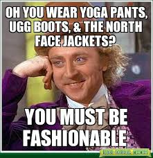 North Face Jacket Meme - oh you wear yoga pants ugg boots the north face jackets don t